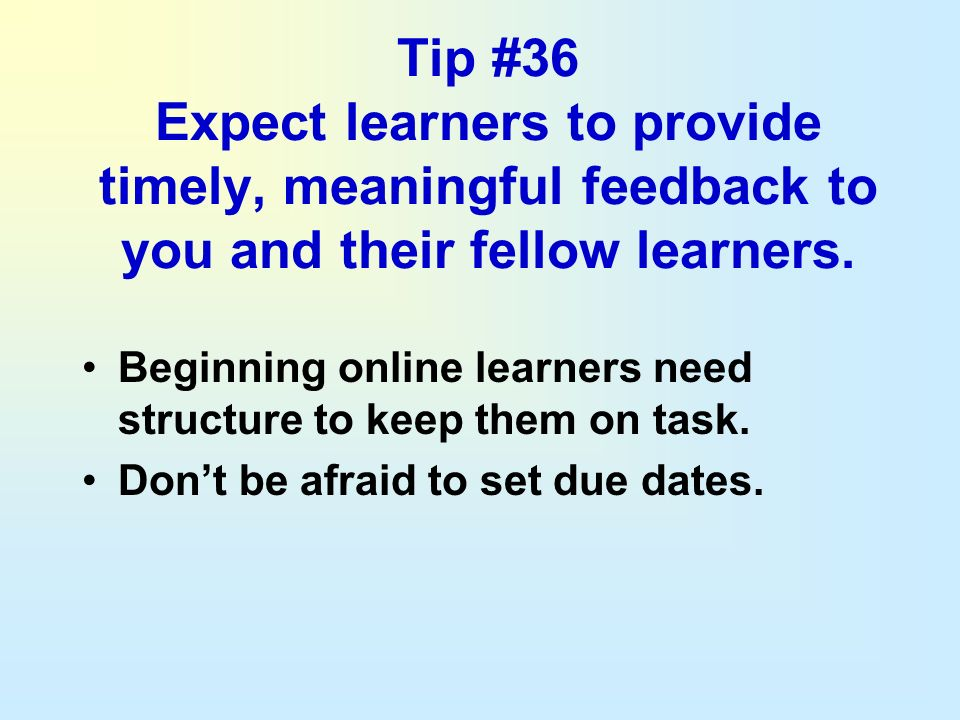 Tip #36 Expect learners to provide timely, meaningful feedback to you and their fellow learners.