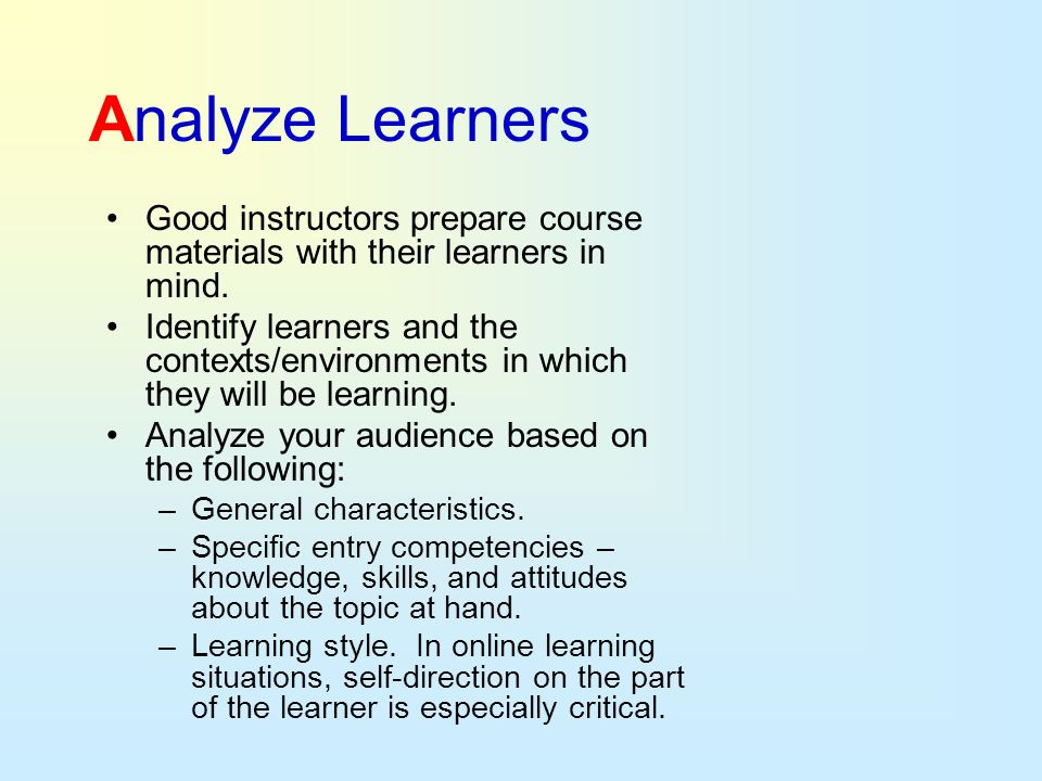 Analyze Learners Good instructors prepare course materials with their learners in mind.