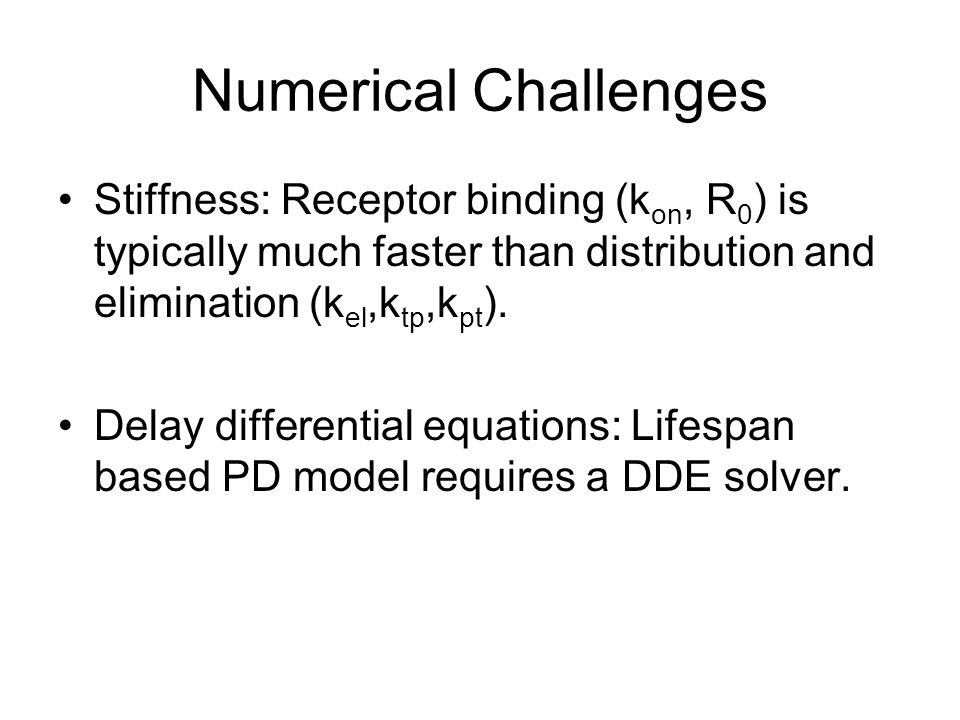 Numerical Challenges Stiffness: Receptor binding (kon, R0) is typically much faster than distribution and elimination (kel,ktp,kpt).