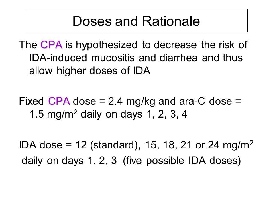 Doses and Rationale The CPA is hypothesized to decrease the risk of IDA-induced mucositis and diarrhea and thus allow higher doses of IDA.