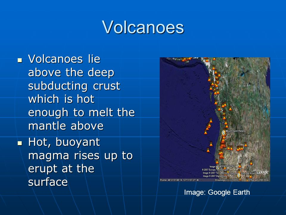 Volcanoes Volcanoes lie above the deep subducting crust which is hot enough to melt the mantle above.