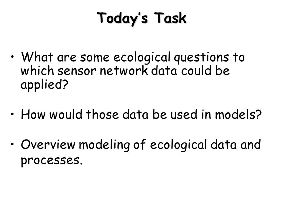 Today's Task What are some ecological questions to which sensor network data could be applied How would those data be used in models