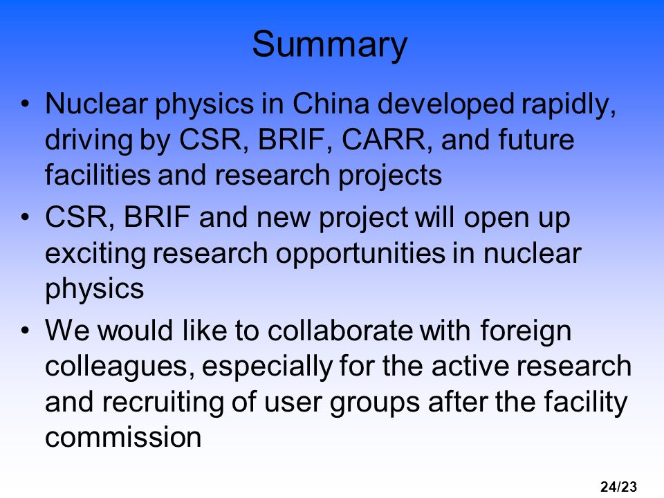 Summary Nuclear physics in China developed rapidly, driving by CSR, BRIF, CARR, and future facilities and research projects.