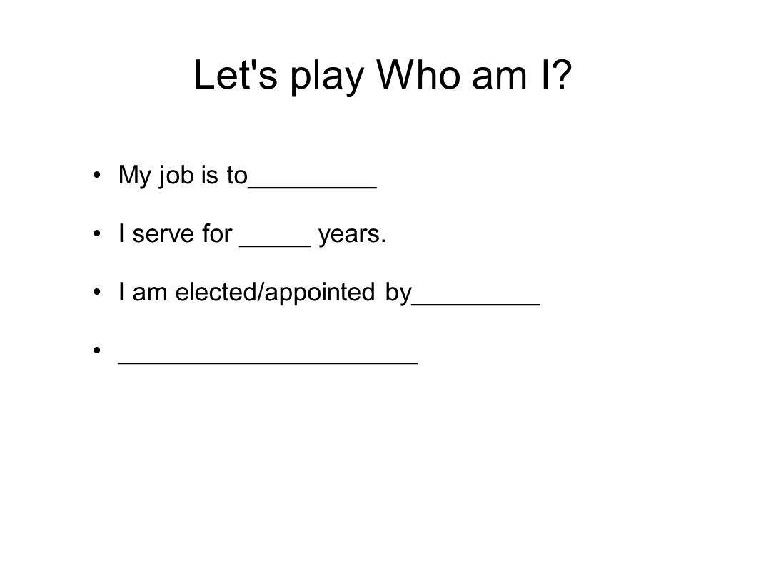 Let s play Who am I My job is to_________ I serve for _____ years.