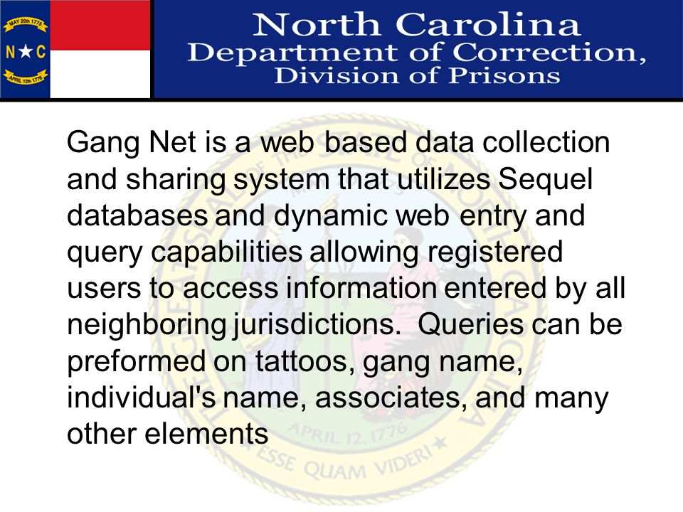 Gang Net is a web based data collection and sharing system that utilizes Sequel databases and dynamic web entry and query capabilities allowing registered users to access information entered by all neighboring jurisdictions.
