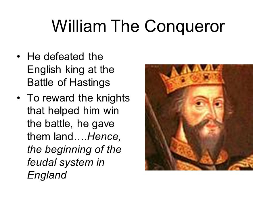 William The Conqueror He defeated the English king at the Battle of Hastings.