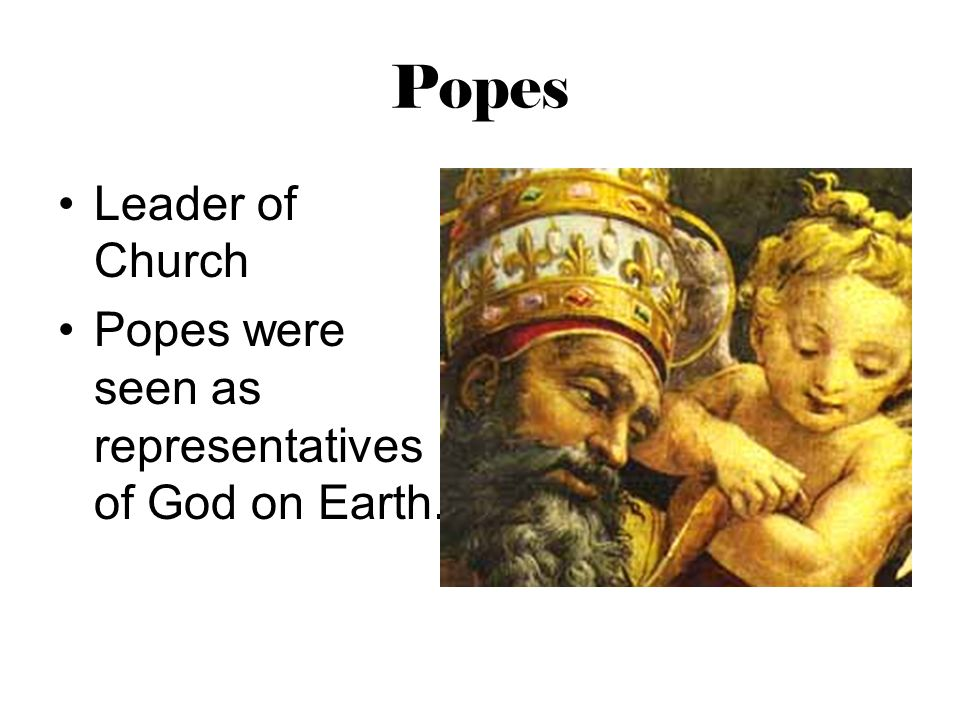 Popes Leader of Church Popes were seen as representatives of God on Earth.