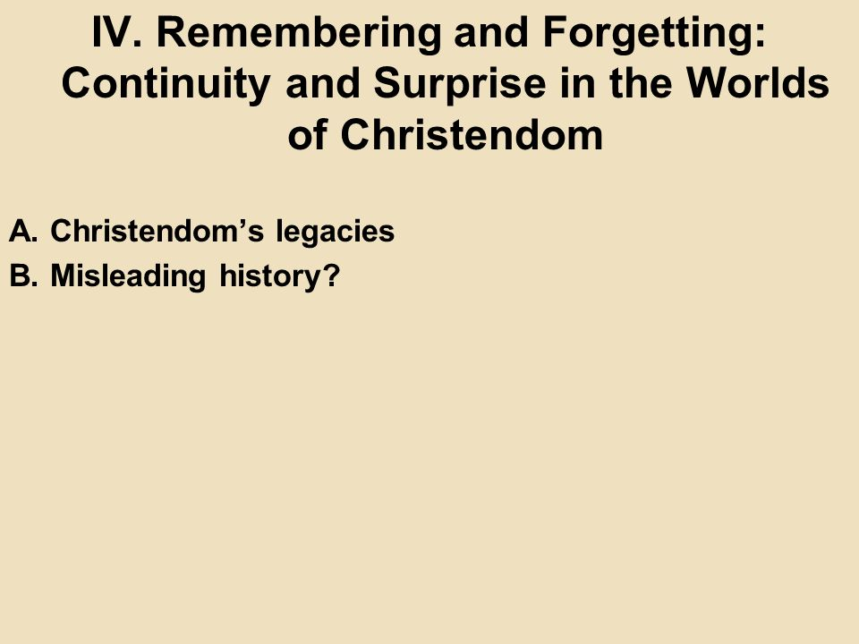 IV. Remembering and Forgetting: Continuity and Surprise in the Worlds of Christendom