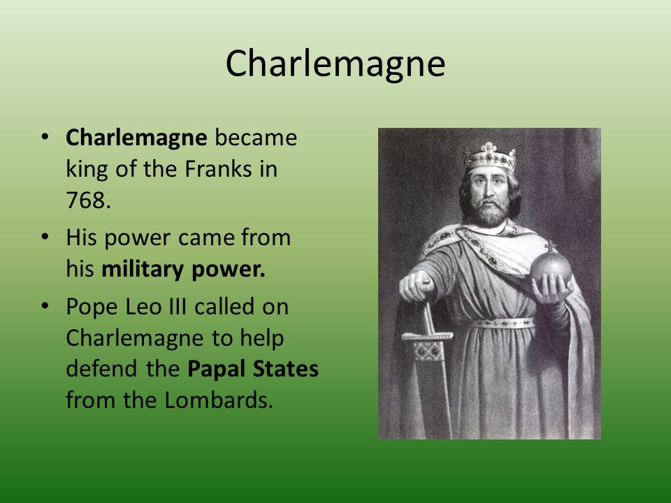 Charlemagne Charlemagne became king of the Franks in 768.