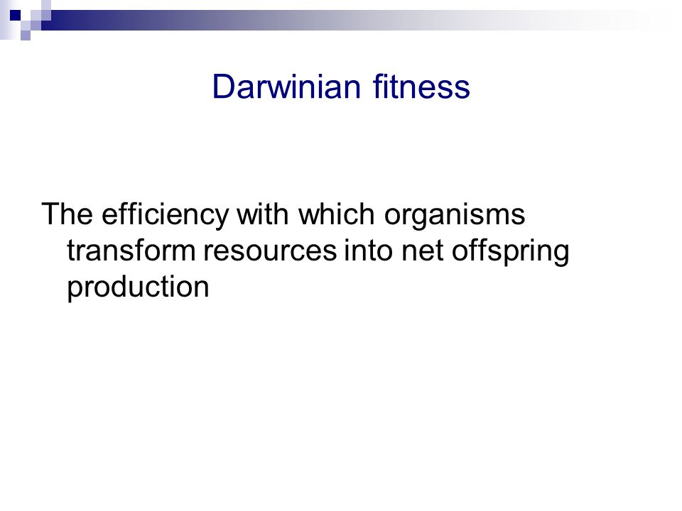 Darwinian fitness The efficiency with which organisms transform resources into net offspring production.