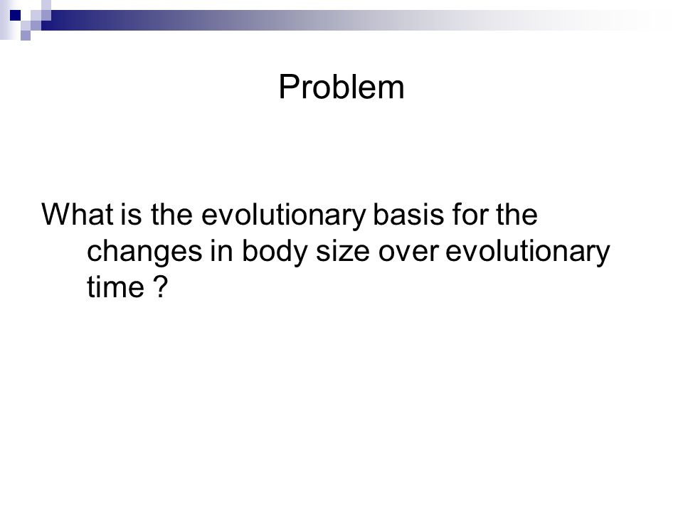 Problem What is the evolutionary basis for the changes in body size over evolutionary time
