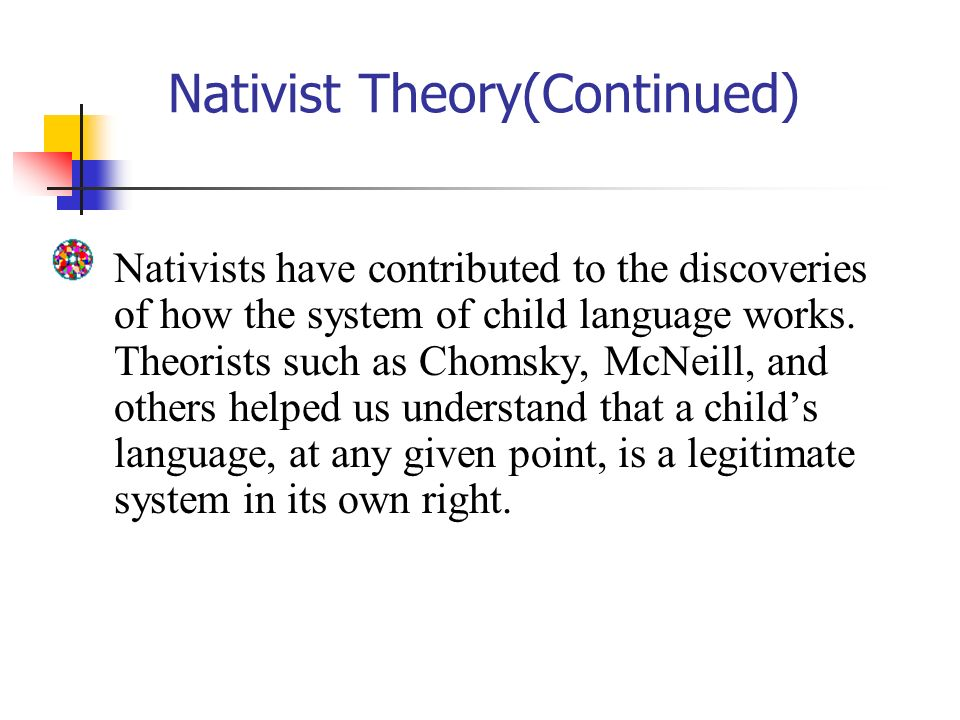 the nativist approach in language acquisition theories Extracts from this document introduction describe and discuss the nativist and behaviour theories of language acquisition, using examples to comments on the ways in which the theories are supported by empirical evidence the behaviourist approach suggests the environment the child is exposed to plays a vital role in a.