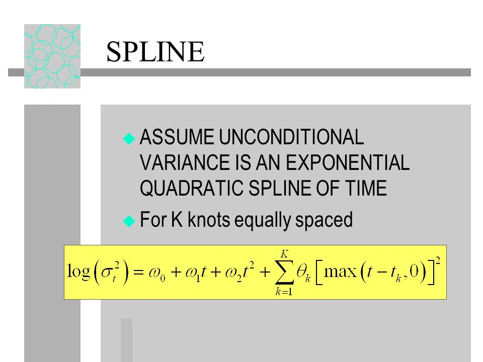 SPLINE ASSUME UNCONDITIONAL VARIANCE IS AN EXPONENTIAL QUADRATIC SPLINE OF TIME.