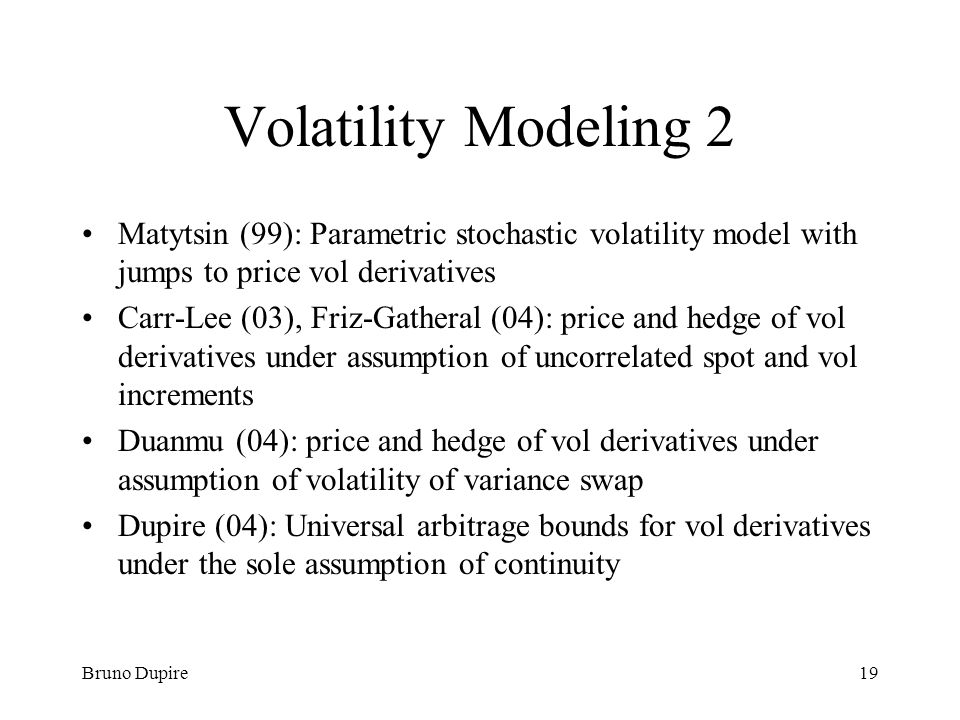 Volatility Modeling 2 Matytsin (99): Parametric stochastic volatility model with jumps to price vol derivatives.