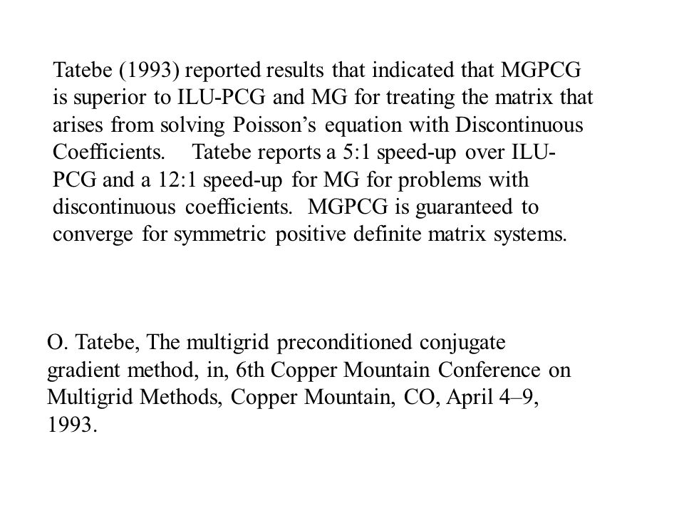 Tatebe (1993) reported results that indicated that MGPCG is superior to ILU-PCG and MG for treating the matrix that arises from solving Poisson's equation with Discontinuous Coefficients. Tatebe reports a 5:1 speed-up over ILU-PCG and a 12:1 speed-up for MG for problems with discontinuous coefficients. MGPCG is guaranteed to converge for symmetric positive definite matrix systems.