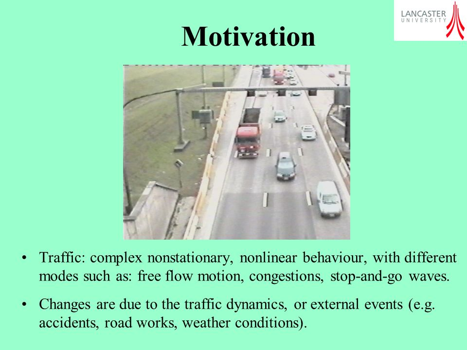 Motivation Traffic: complex nonstationary, nonlinear behaviour, with different modes such as: free flow motion, congestions, stop-and-go waves.