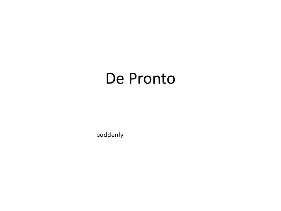 De Pronto suddenly