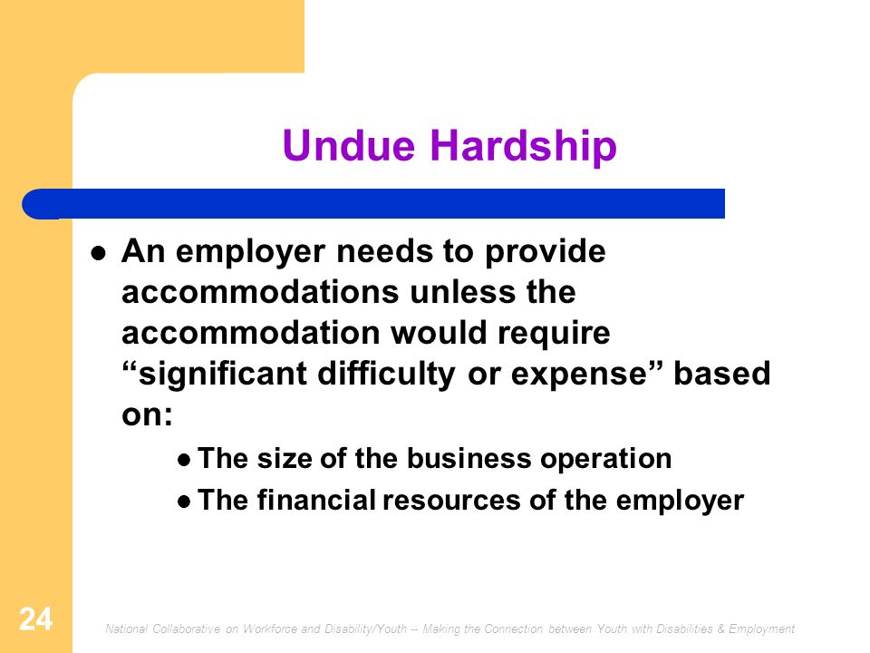 Undue Hardship An employer needs to provide accommodations unless the accommodation would require significant difficulty or expense based on: