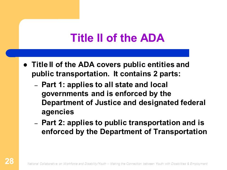 Title II of the ADA Title II of the ADA covers public entities and public transportation. It contains 2 parts: