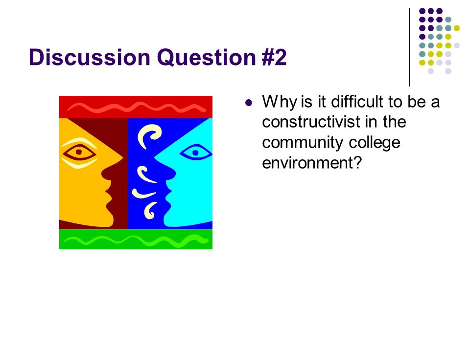 Discussion Question #2 Why is it difficult to be a constructivist in the community college environment