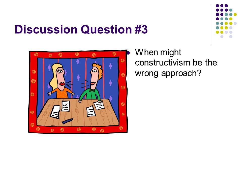 Discussion Question #3 When might constructivism be the wrong approach