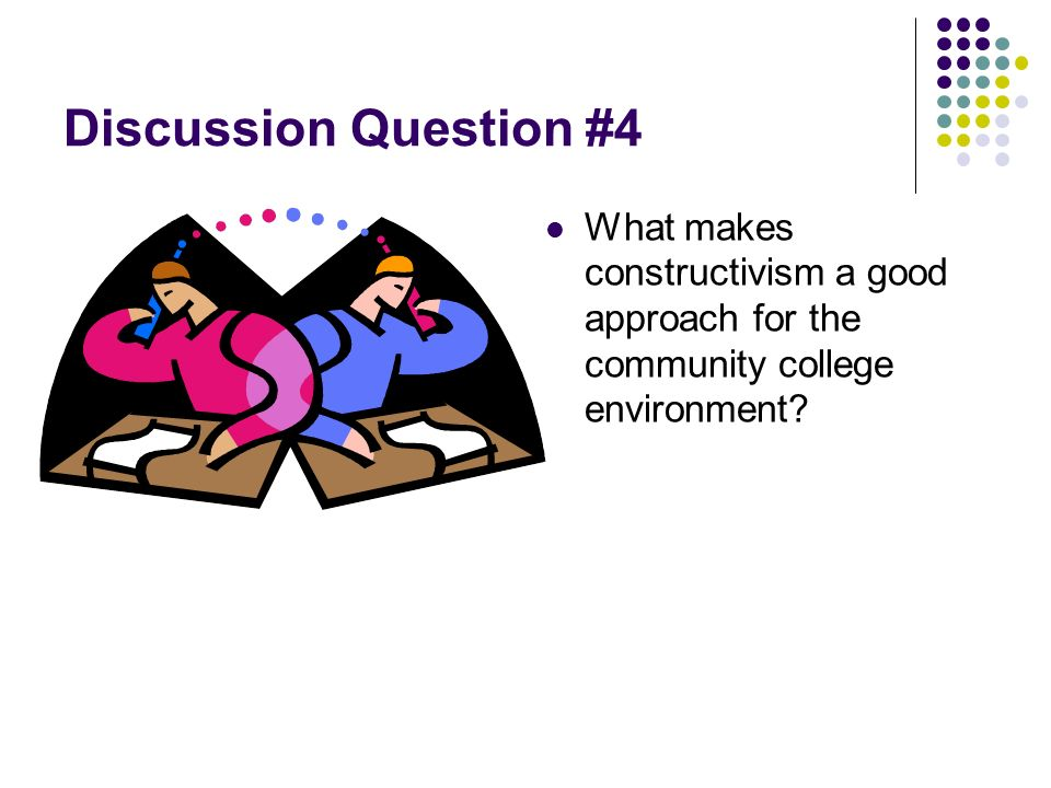 Discussion Question #4 What makes constructivism a good approach for the community college environment