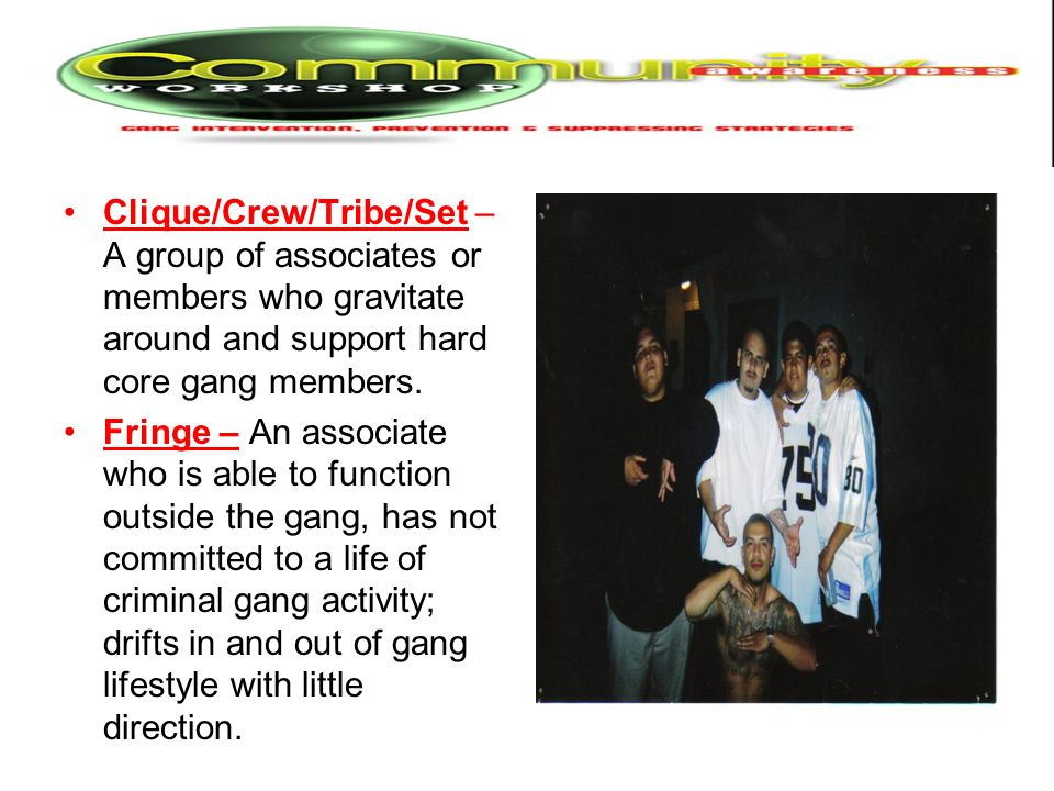 Clique/Crew/Tribe/Set – A group of associates or members who gravitate around and support hard core gang members.