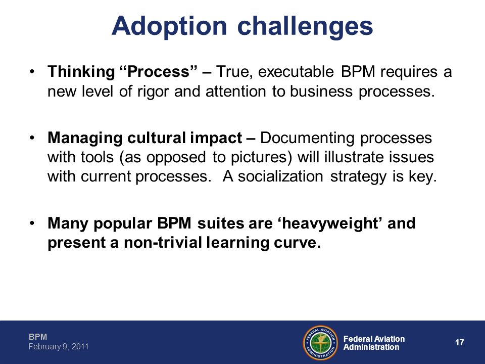 Adoption challenges Thinking Process – True, executable BPM requires a new level of rigor and attention to business processes.