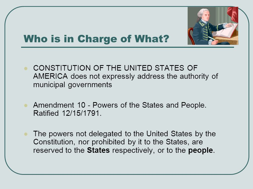 Who is in Charge of What CONSTITUTION OF THE UNITED STATES OF AMERICA does not expressly address the authority of municipal governments.