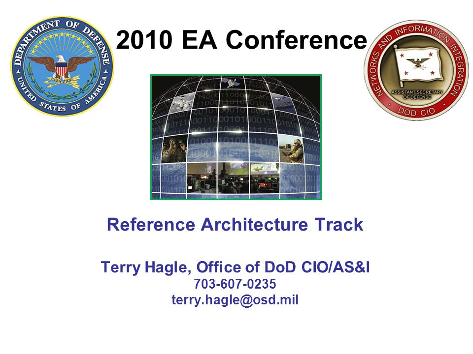 2010 EA Conference Reference Architecture Track Terry Hagle, Office of DoD CIO/AS&I 703-607-0235 terry.hagle@osd.mil.