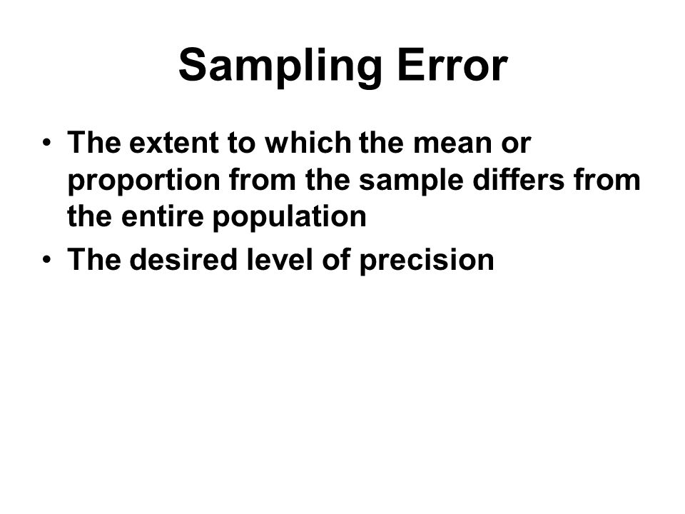 Sampling Error The extent to which the mean or proportion from the sample differs from the entire population.
