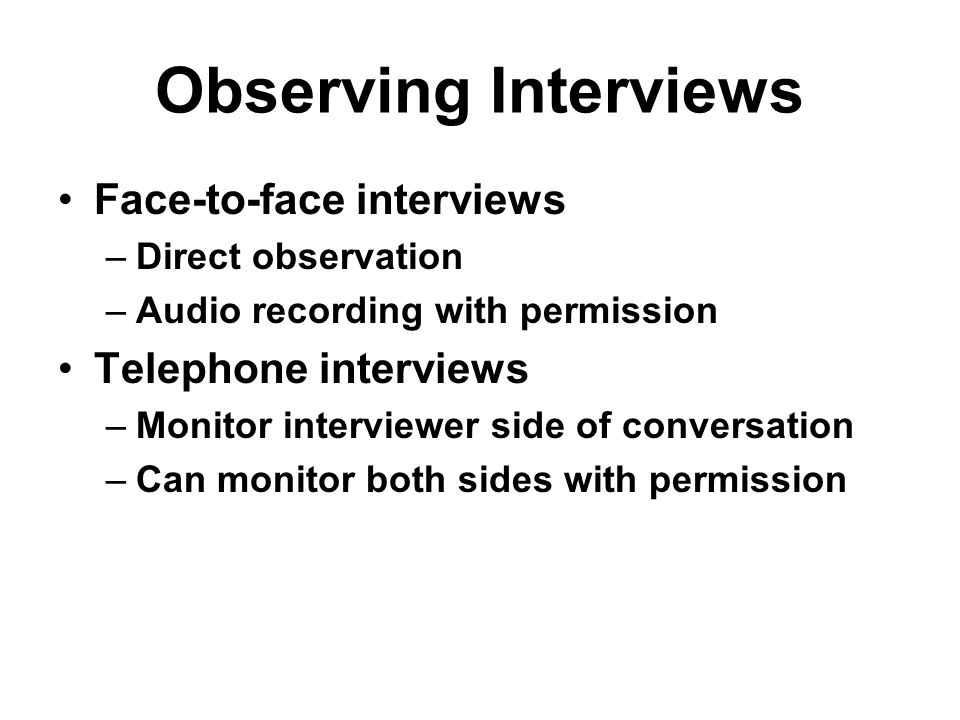 Observing Interviews Face-to-face interviews Telephone interviews