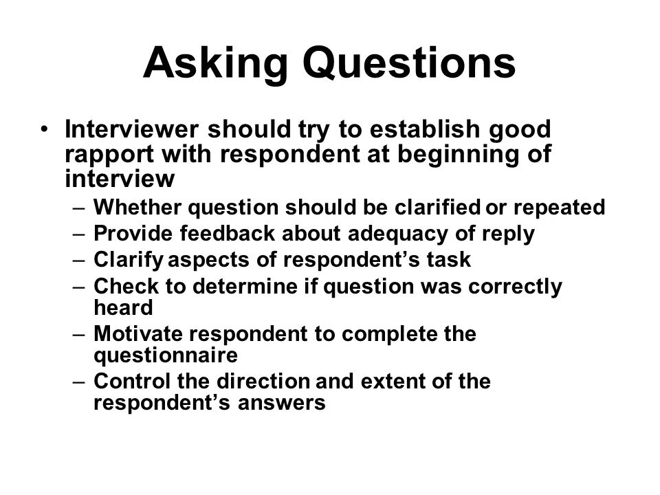 Asking Questions Interviewer should try to establish good rapport with respondent at beginning of interview.