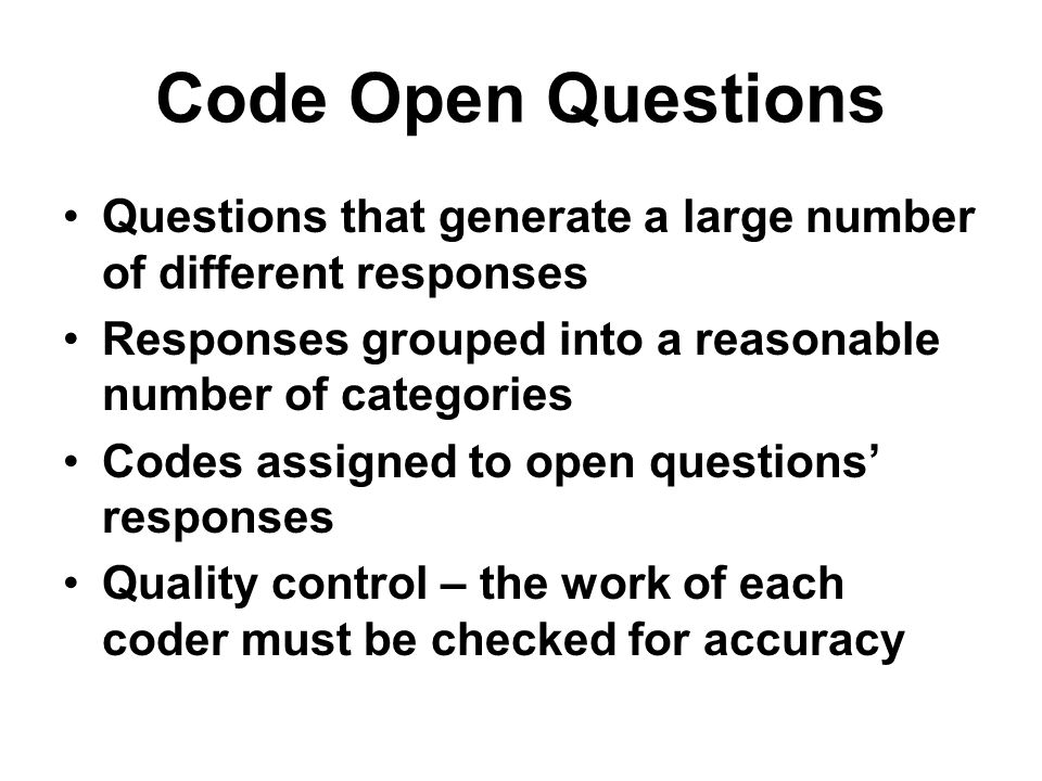 Code Open Questions Questions that generate a large number of different responses. Responses grouped into a reasonable number of categories.
