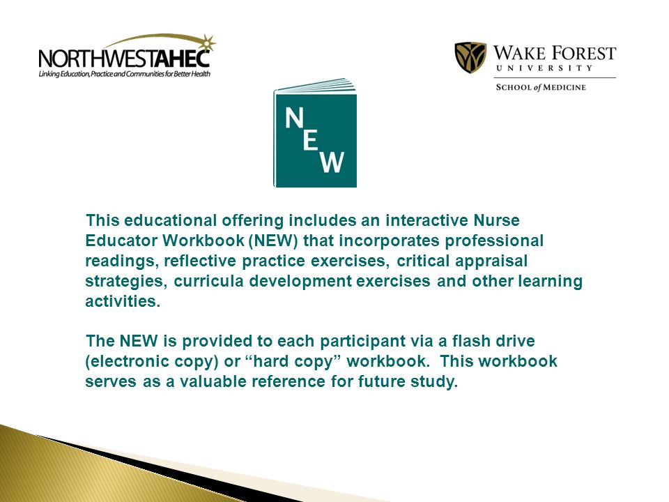 This educational offering includes an interactive Nurse Educator Workbook (NEW) that incorporates professional readings, reflective practice exercises, critical appraisal strategies, curricula development exercises and other learning activities.