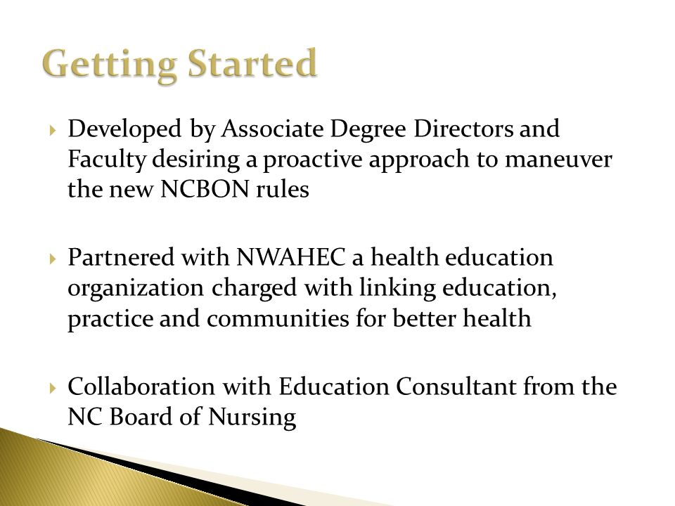 Getting Started Developed by Associate Degree Directors and Faculty desiring a proactive approach to maneuver the new NCBON rules.