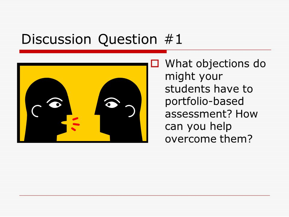 Discussion Question #1 What objections do might your students have to portfolio-based assessment.
