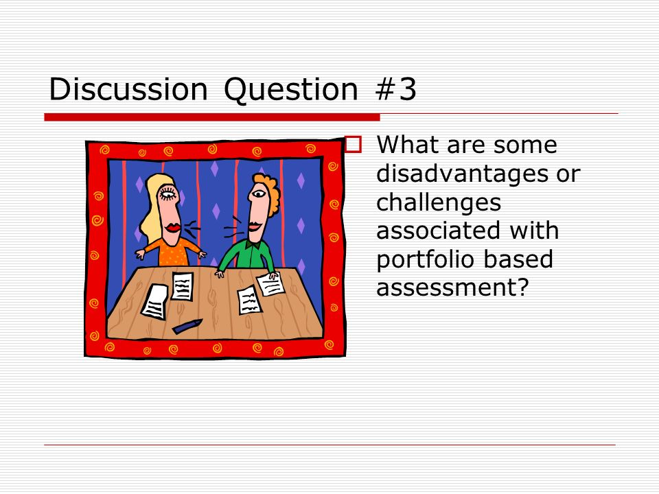Discussion Question #3 What are some disadvantages or challenges associated with portfolio based assessment
