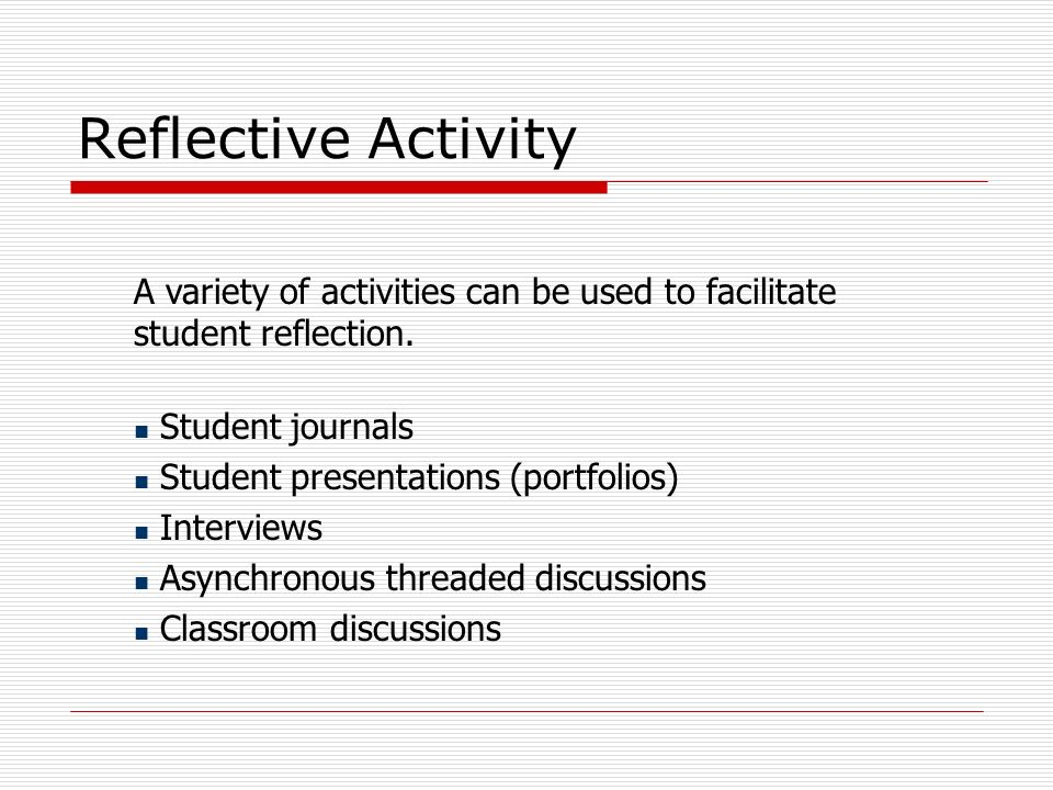 Reflective Activity A variety of activities can be used to facilitate student reflection. Student journals.