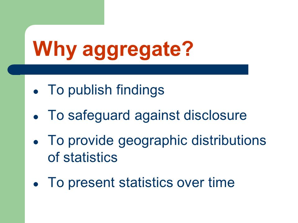 Why aggregate To publish findings To safeguard against disclosure