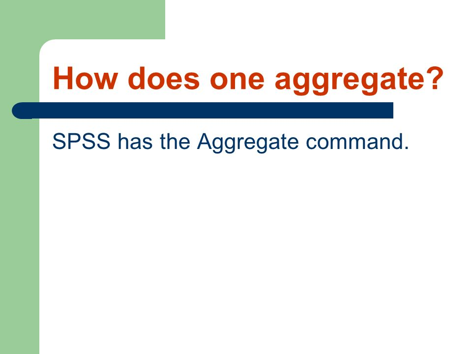 How does one aggregate SPSS has the Aggregate command.