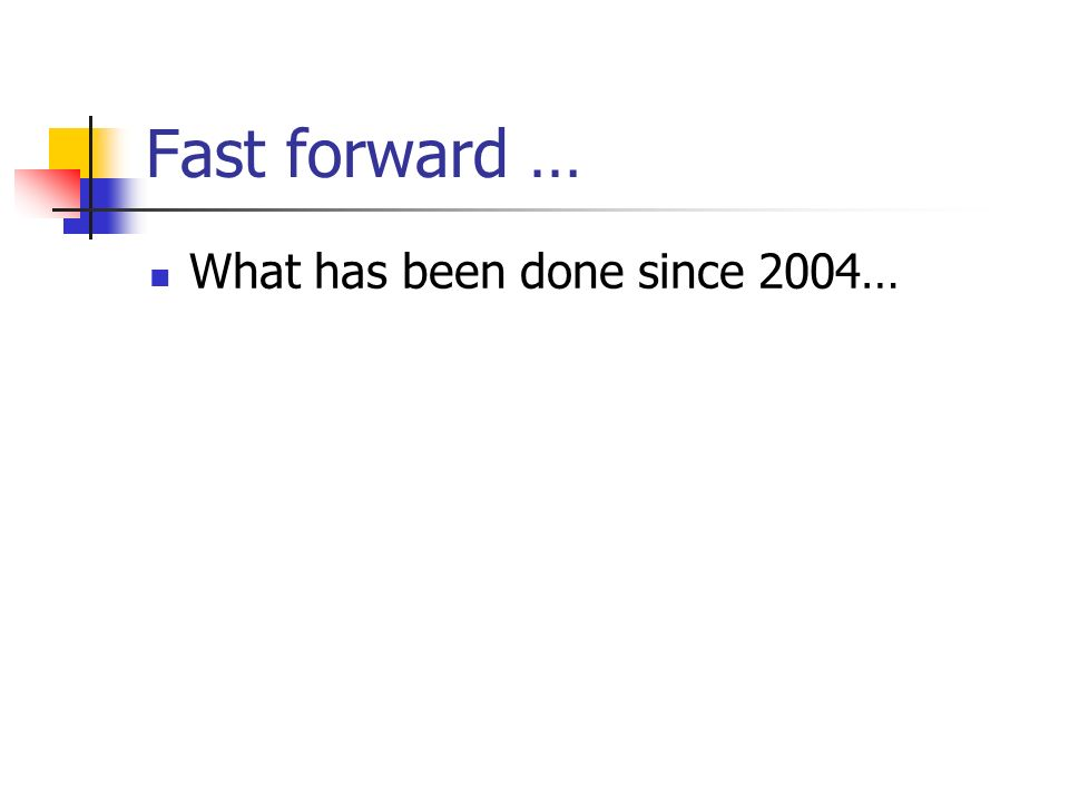 Fast forward … What has been done since 2004…
