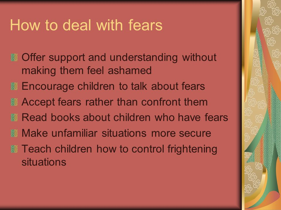 How to deal with fears Offer support and understanding without making them feel ashamed. Encourage children to talk about fears.