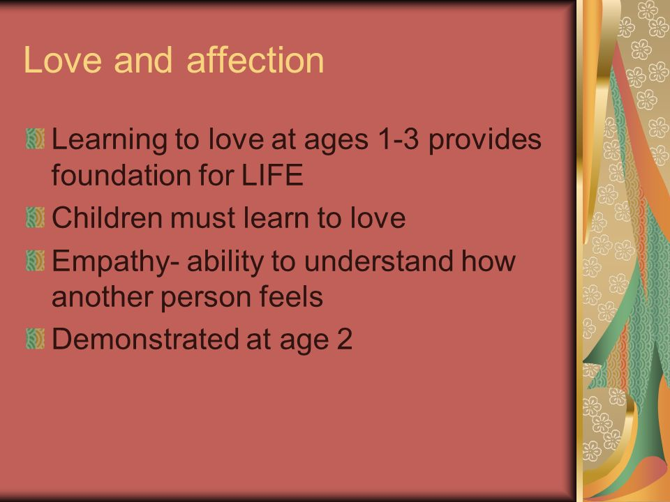 Love and affection Learning to love at ages 1-3 provides foundation for LIFE. Children must learn to love.