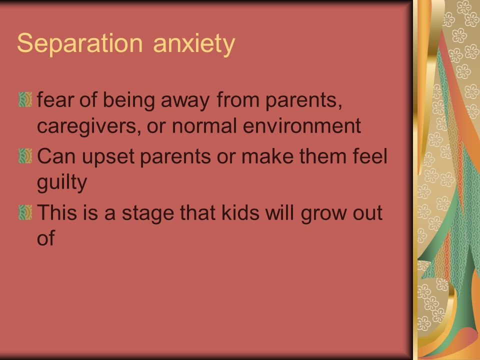 Separation anxiety fear of being away from parents, caregivers, or normal environment. Can upset parents or make them feel guilty.