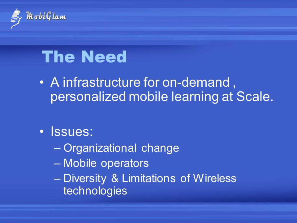 The Need A infrastructure for on-demand , personalized mobile learning at Scale. Issues: Organizational change.