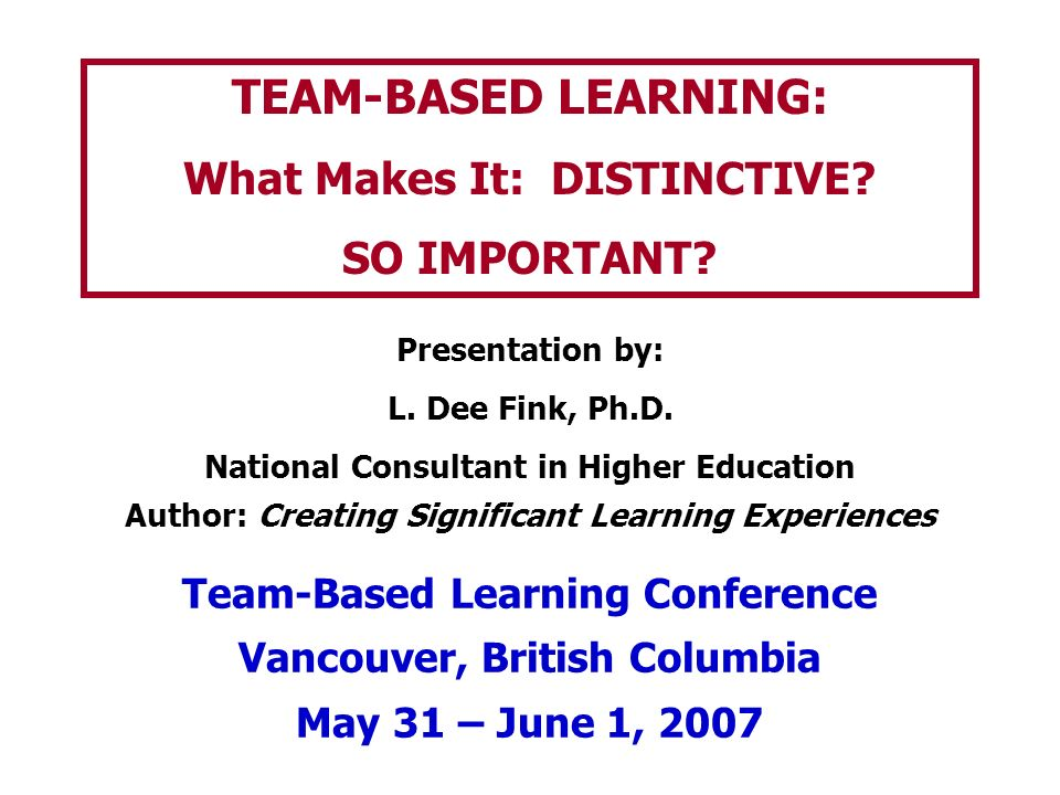 TEAM-BASED LEARNING: What Makes It: DISTINCTIVE SO IMPORTANT