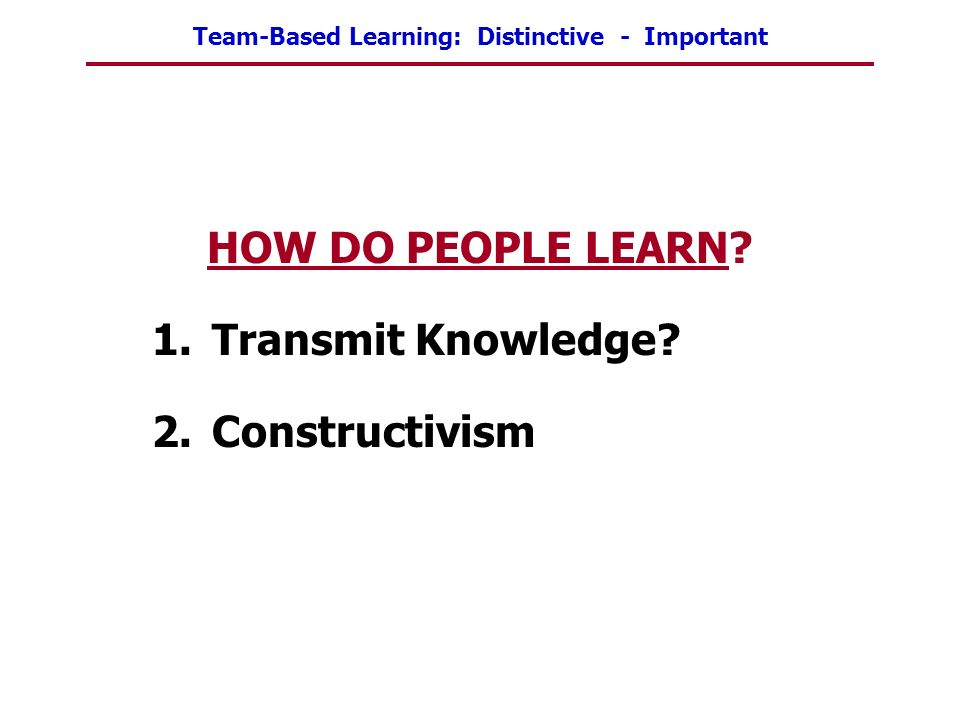 HOW DO PEOPLE LEARN Transmit Knowledge Constructivism