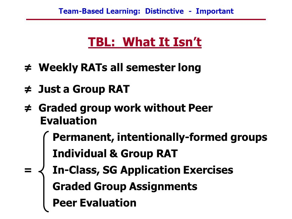 TBL: What It Isn't ≠ Weekly RATs all semester long ≠ Just a Group RAT