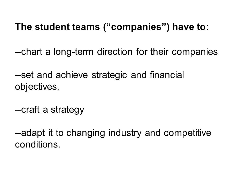 The student teams ( companies ) have to: --chart a long-term direction for their companies --set and achieve strategic and financial objectives, --craft a strategy --adapt it to changing industry and competitive conditions.